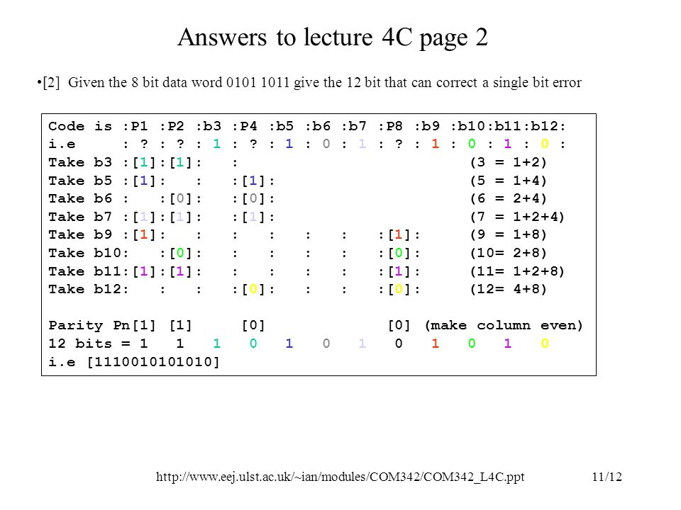 http://www.eej.ulst.ac.uk/~ian/modules/COM342/COM342_L4C.ppt11/12 Answers to lecture 4C page 2 [2] Given the 8 bit data word 0101 1011 give the 12 bit that can correct a single bit error Code is :P1 :P2 :b3 :P4 :b5 :b6 :b7 :P8 :b9 :b10:b11:b12: i.e : .
