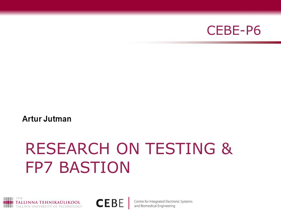RESEARCH ON TESTING & FP7 BASTION CEBE-P6 Artur Jutman