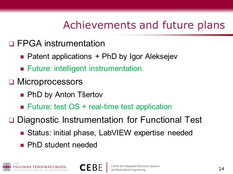 Achievements and future plans  FPGA instrumentation Patent applications + PhD by Igor Aleksejev Future: intelligent instrumentation  Microprocessors PhD by Anton Tšertov Future: test OS + real-time test application  Diagnostic Instrumentation for Functional Test Status: initial phase, LabVIEW expertise needed PhD student needed 14