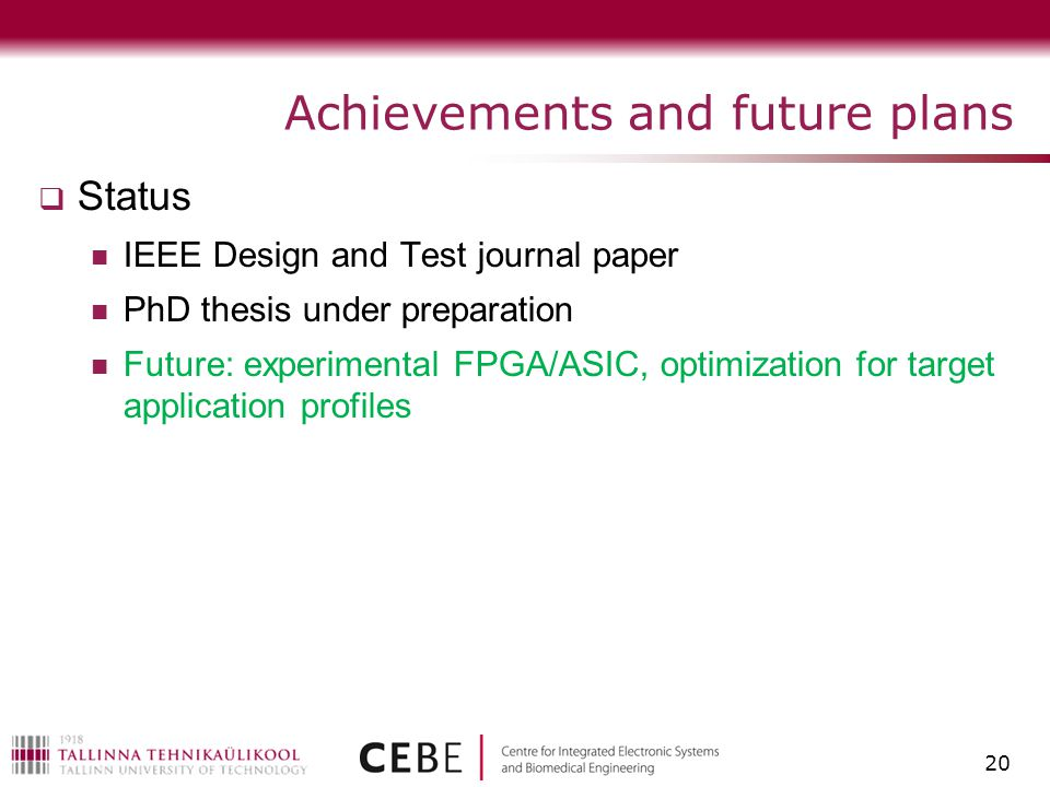 Achievements and future plans  Status IEEE Design and Test journal paper PhD thesis under preparation Future: experimental FPGA/ASIC, optimization for target application profiles 20
