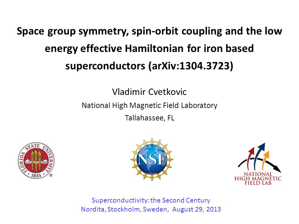 Space group symmetry, spin-orbit coupling and the low energy effective Hamiltonian for iron based superconductors (arXiv:1304.3723) Vladimir Cvetkovic National High Magnetic Field Laboratory Tallahassee, FL Superconductivity: the Second Century Nordita, Stockholm, Sweden, August 29, 2013
