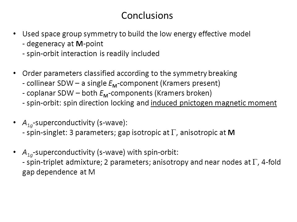 Conclusions Used space group symmetry to build the low energy effective model - degeneracy at M-point - spin-orbit interaction is readily included Order parameters classified according to the symmetry breaking - collinear SDW – a single E M -component (Kramers present) - coplanar SDW – both E M -components (Kramers broken) - spin-orbit: spin direction locking and induced pnictogen magnetic moment A 1g -superconductivity (s-wave): - spin-singlet: 3 parameters; gap isotropic at , anisotropic at M A 1g -superconductivity (s-wave) with spin-orbit: - spin-triplet admixture; 2 parameters; anisotropy and near nodes at , 4-fold gap dependence at M