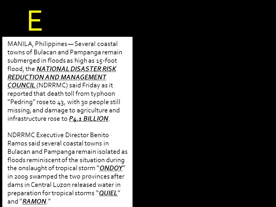 MANILA, Philippines — Several coastal towns of Bulacan and Pampanga remain submerged in floods as high as 15-foot flood, the NATIONAL DISASTER RISK REDUCTION AND MANAGEMENT COUNCIL (NDRRMC) said Friday as it reported that death toll from typhoon Pedring rose to 43, with 30 people still missing, and damage to agriculture and infrastructure rose to P4.1 BILLION.