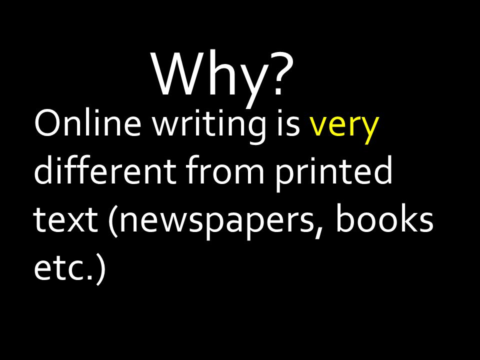Online writing is very different from printed text (newspapers, books etc.) Why