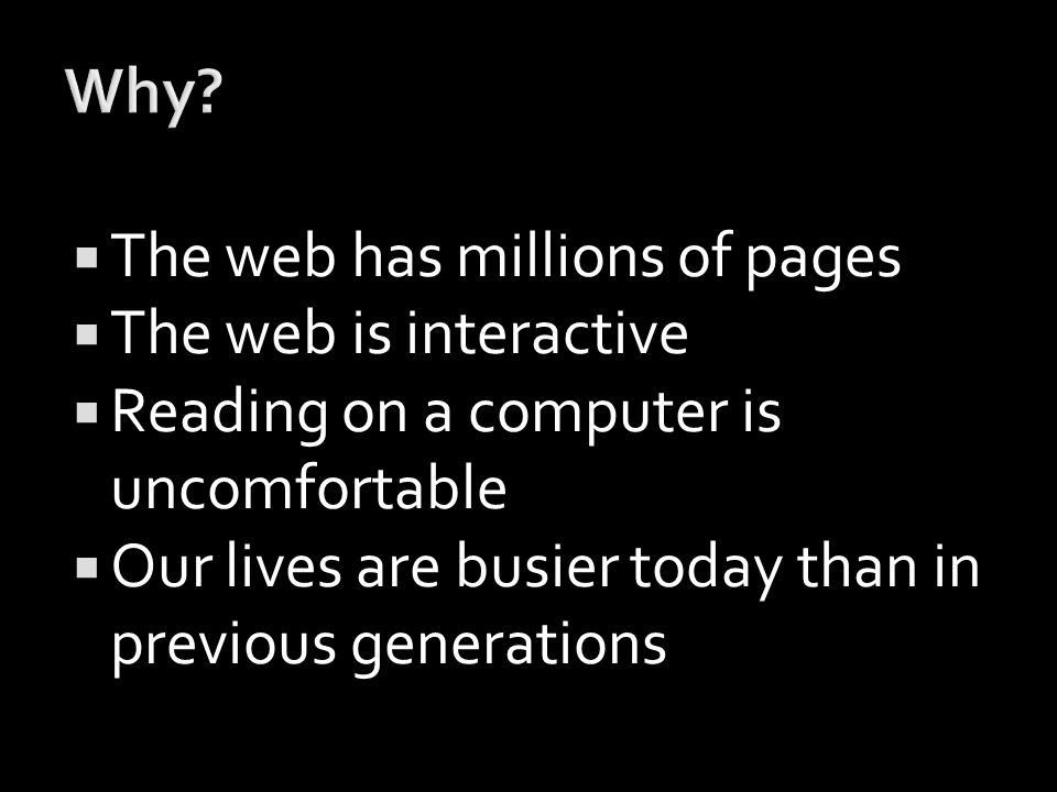  The web has millions of pages  The web is interactive  Reading on a computer is uncomfortable  Our lives are busier today than in previous generations