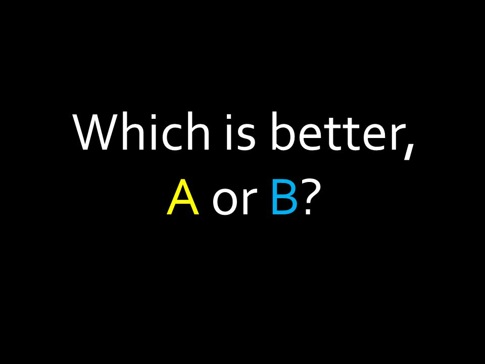 Which is better, A or B