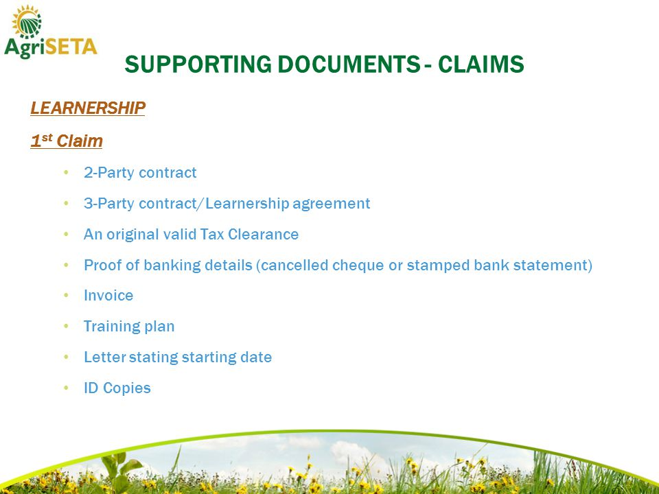 SUPPORTING DOCUMENTS - CLAIMS LEARNERSHIP 1 st Claim 2-Party contract 3-Party contract/Learnership agreement An original valid Tax Clearance Proof of banking details (cancelled cheque or stamped bank statement) Invoice Training plan Letter stating starting date ID Copies