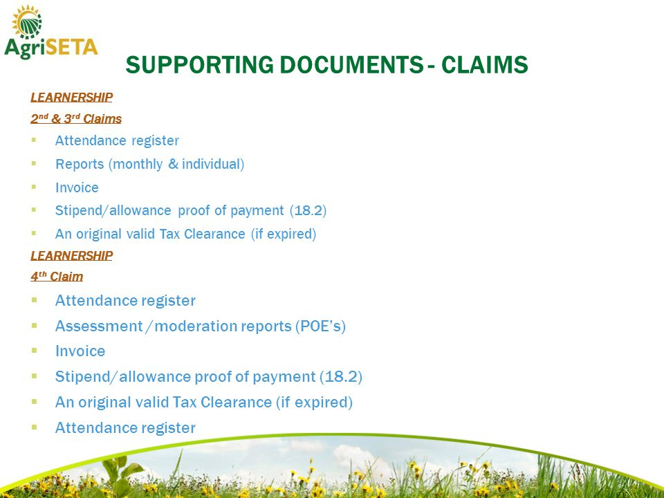 SUPPORTING DOCUMENTS - CLAIMS LEARNERSHIP 2 nd & 3 rd Claims  Attendance register  Reports (monthly & individual)  Invoice  Stipend/allowance proof of payment (18.2)  An original valid Tax Clearance (if expired) LEARNERSHIP 4 th Claim  Attendance register  Assessment /moderation reports (POE's)  Invoice  Stipend/allowance proof of payment (18.2)  An original valid Tax Clearance (if expired)  Attendance register