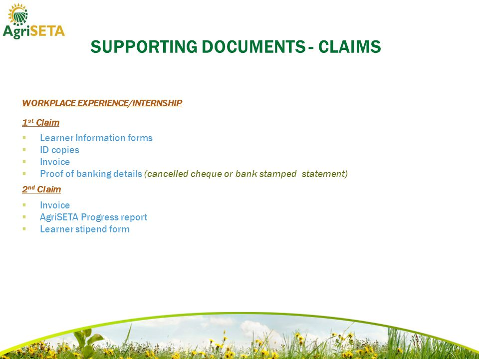 SUPPORTING DOCUMENTS - CLAIMS WORKPLACE EXPERIENCE/INTERNSHIP 1 st Claim  Learner Information forms  ID copies  Invoice  Proof of banking details (cancelled cheque or bank stamped statement) 2 nd Claim  Invoice  AgriSETA Progress report  Learner stipend form