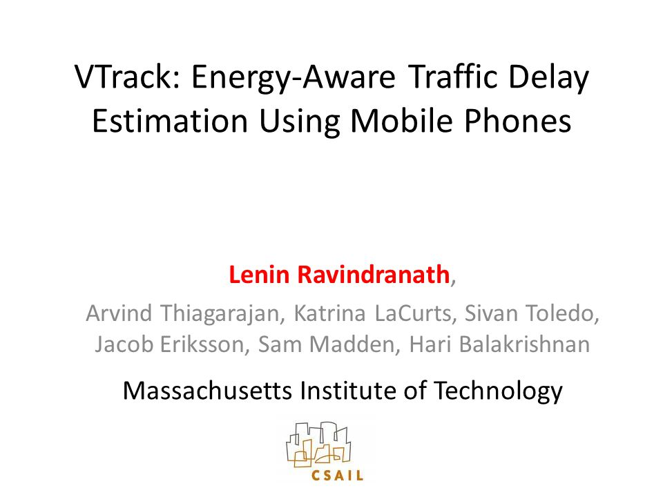 VTrack: Energy-Aware Traffic Delay Estimation Using Mobile Phones Lenin Ravindranath, Arvind Thiagarajan, Katrina LaCurts, Sivan Toledo, Jacob Eriksson, Sam Madden, Hari Balakrishnan Massachusetts Institute of Technology