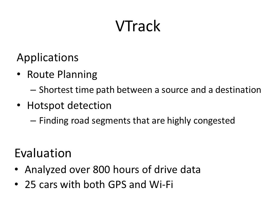 VTrack Applications Route Planning – Shortest time path between a source and a destination Hotspot detection – Finding road segments that are highly congested Evaluation Analyzed over 800 hours of drive data 25 cars with both GPS and Wi-Fi