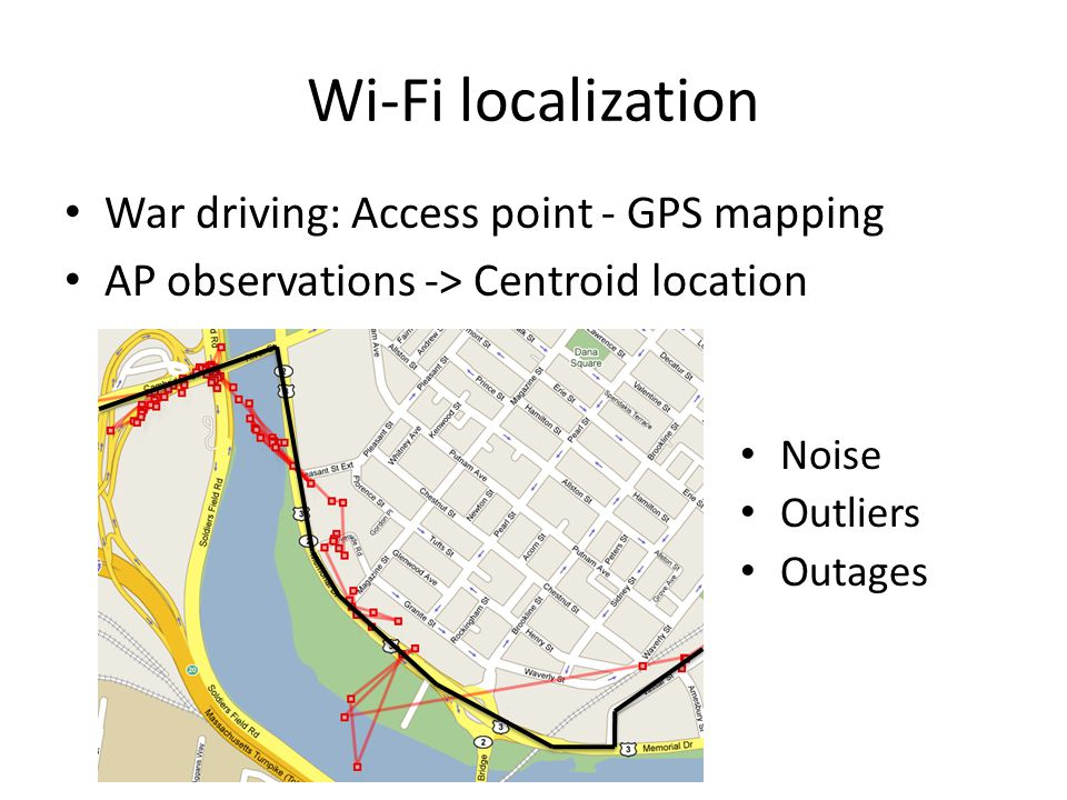 Wi-Fi localization War driving: Access point - GPS mapping AP observations -> Centroid location Noise Outliers Outages