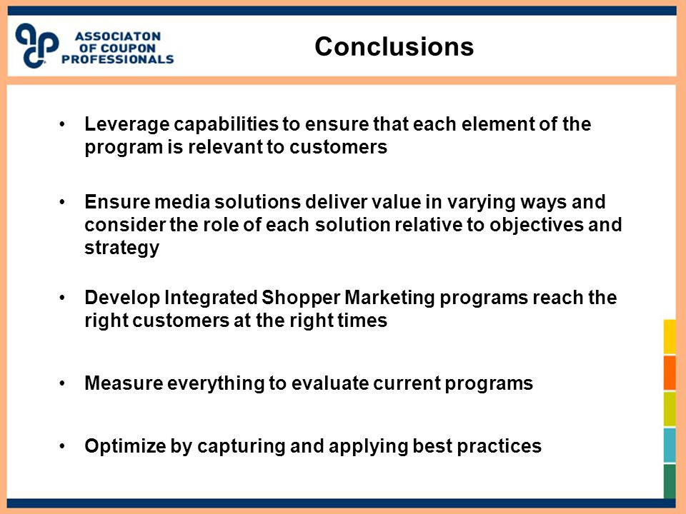 Conclusions Leverage capabilities to ensure that each element of the program is relevant to customers Ensure media solutions deliver value in varying ways and consider the role of each solution relative to objectives and strategy Develop Integrated Shopper Marketing programs reach the right customers at the right times Measure everything to evaluate current programs Optimize by capturing and applying best practices