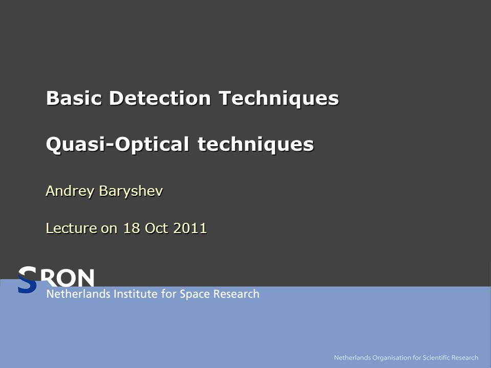 Basic Detection Techniques Quasi-Optical techniques Andrey Baryshev Lecture on 18 Oct 2011