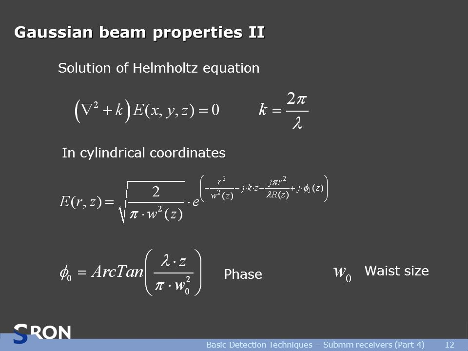 Basic Detection Techniques – Submm receivers (Part 4)12 Gaussian beam properties II Solution of Helmholtz equation In cylindrical coordinates Waist size Phase