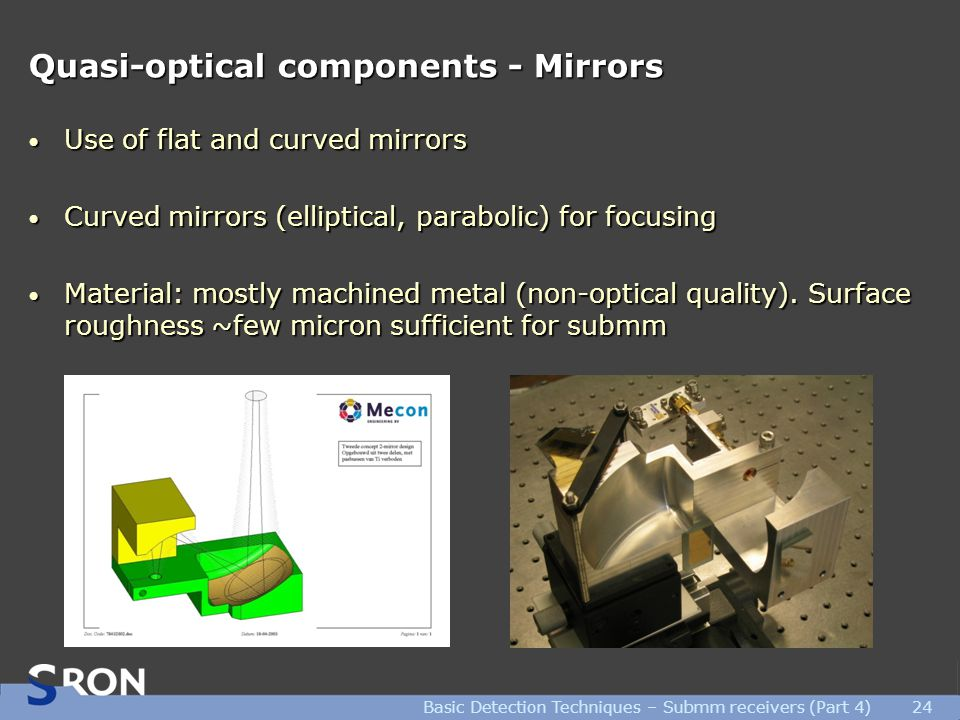 Basic Detection Techniques – Submm receivers (Part 4)24 Quasi-optical components - Mirrors Use of flat and curved mirrors Use of flat and curved mirrors Curved mirrors (elliptical, parabolic) for focusing Curved mirrors (elliptical, parabolic) for focusing Material: mostly machined metal (non-optical quality).