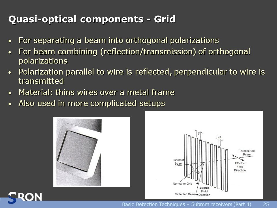 Basic Detection Techniques – Submm receivers (Part 4)25 Quasi-optical components - Grid For separating a beam into orthogonal polarizations For separating a beam into orthogonal polarizations For beam combining (reflection/transmission) of orthogonal polarizations For beam combining (reflection/transmission) of orthogonal polarizations Polarization parallel to wire is reflected, perpendicular to wire is transmitted Polarization parallel to wire is reflected, perpendicular to wire is transmitted Material: thins wires over a metal frame Material: thins wires over a metal frame Also used in more complicated setups Also used in more complicated setups