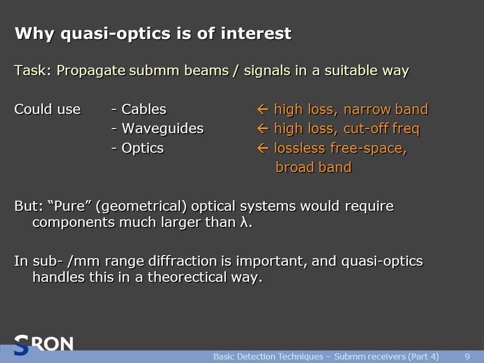 Basic Detection Techniques – Submm receivers (Part 4)9 Why quasi-optics is of interest Task: Propagate submm beams / signals in a suitable way Could use- Cables  high loss, narrow band - Waveguides  high loss, cut-off freq - Optics  lossless free-space, broad band broad band But: Pure (geometrical) optical systems would require components much larger than λ.