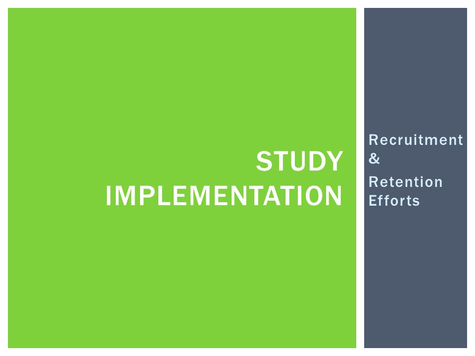 Recruitment & Retention Efforts STUDY IMPLEMENTATION