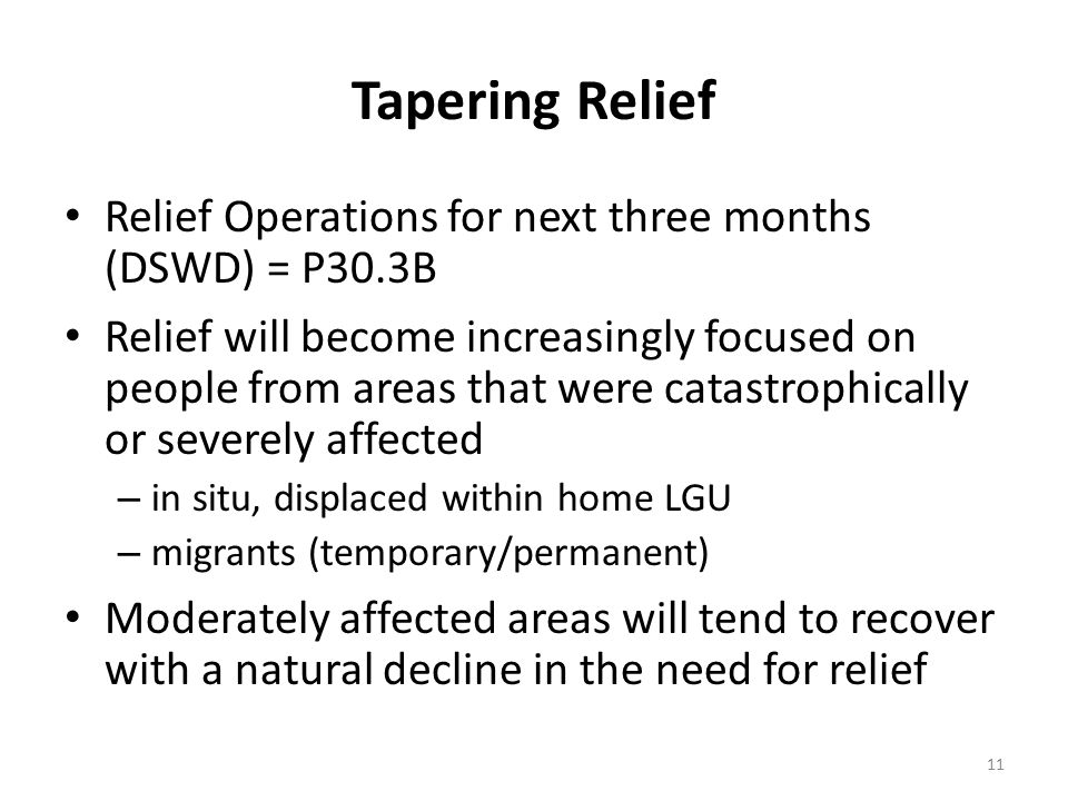 Tapering Relief Relief Operations for next three months (DSWD) = P30.3B Relief will become increasingly focused on people from areas that were catastrophically or severely affected – in situ, displaced within home LGU – migrants (temporary/permanent) Moderately affected areas will tend to recover with a natural decline in the need for relief 11