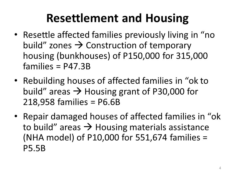 Resettlement and Housing Resettle affected families previously living in no build zones  Construction of temporary housing (bunkhouses) of P150,000 for 315,000 families = P47.3B Rebuilding houses of affected families in ok to build areas  Housing grant of P30,000 for 218,958 families = P6.6B Repair damaged houses of affected families in ok to build areas  Housing materials assistance (NHA model) of P10,000 for 551,674 families = P5.5B 4