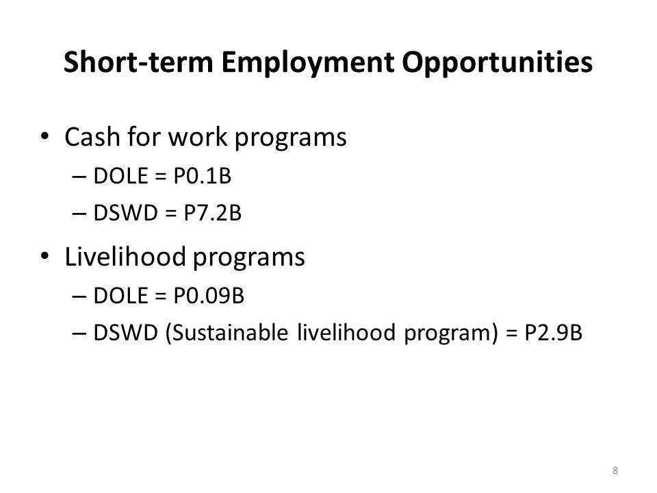 Short-term Employment Opportunities Cash for work programs – DOLE = P0.1B – DSWD = P7.2B Livelihood programs – DOLE = P0.09B – DSWD (Sustainable livelihood program) = P2.9B 8