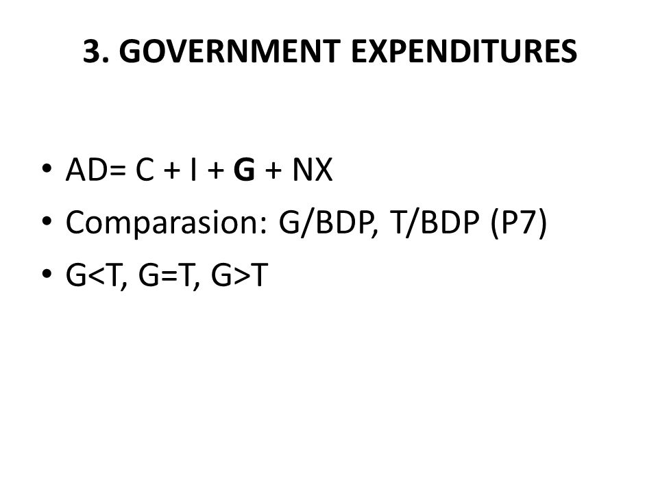 3. GOVERNMENT EXPENDITURES AD= C + I + G + NX Comparasion: G/BDP, T/BDP (P7) G T