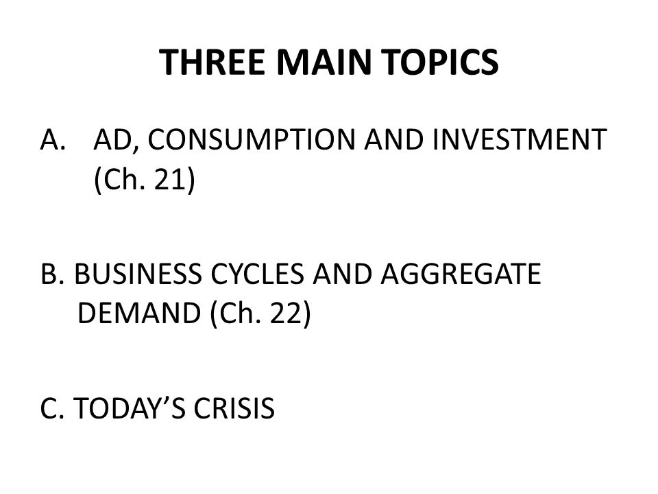THREE MAIN TOPICS A.AD, CONSUMPTION AND INVESTMENT (Ch.