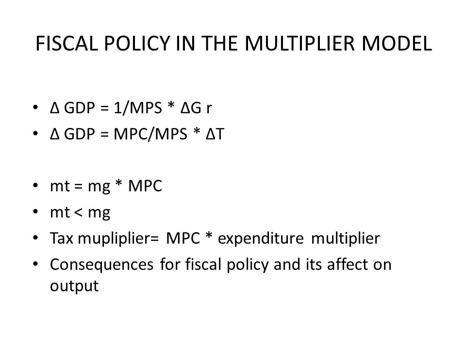 FISCAL POLICY IN THE MULTIPLIER MODEL ∆ GDP = 1/MPS * ∆G r ∆ GDP = MPC/MPS * ∆T mt = mg * MPC mt < mg Tax mupliplier= MPC * expenditure multiplier Consequences for fiscal policy and its affect on output