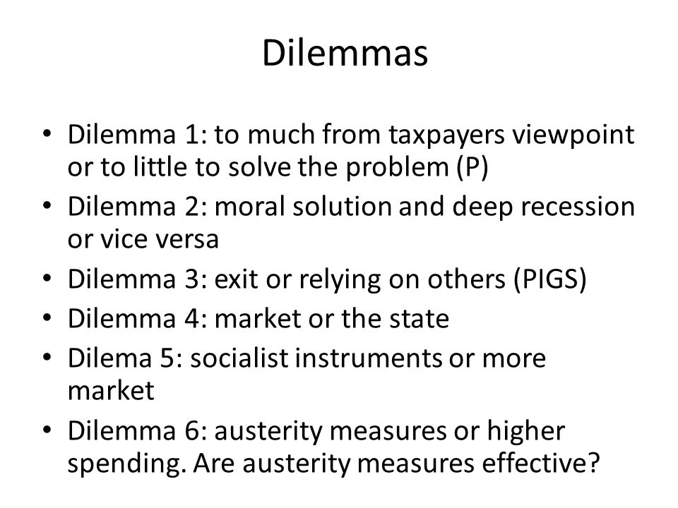 Dilemmas Dilemma 1: to much from taxpayers viewpoint or to little to solve the problem (P) Dilemma 2: moral solution and deep recession or vice versa Dilemma 3: exit or relying on others (PIGS) Dilemma 4: market or the state Dilema 5: socialist instruments or more market Dilemma 6: austerity measures or higher spending.
