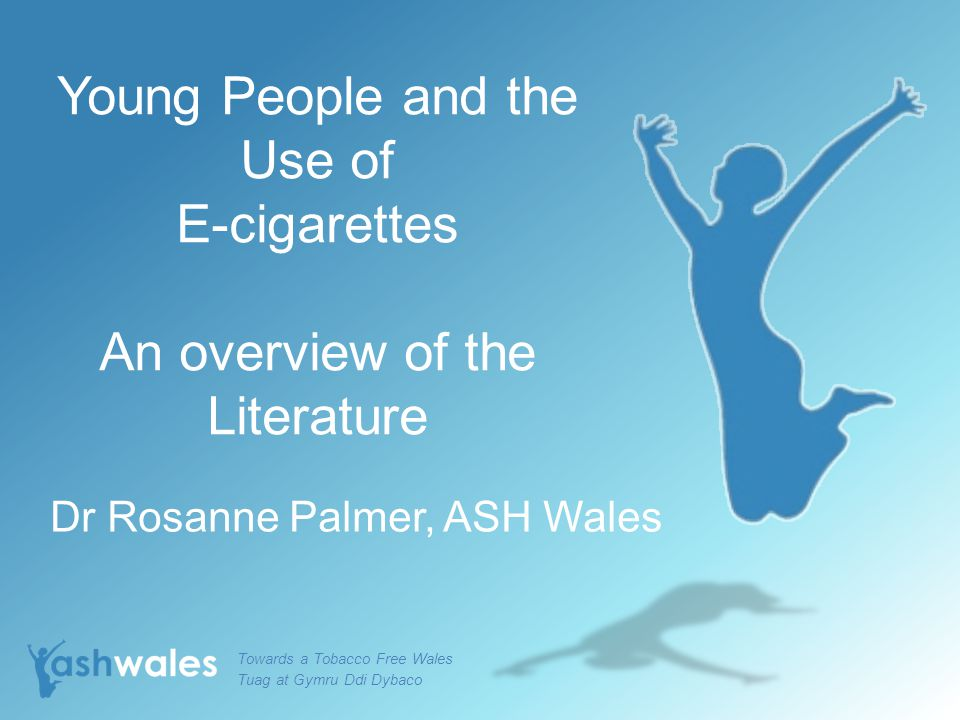 Young People and the Use of E-cigarettes An overview of the Literature Dr Rosanne Palmer, ASH Wales Towards a Tobacco Free Wales Tuag at Gymru Ddi Dybaco