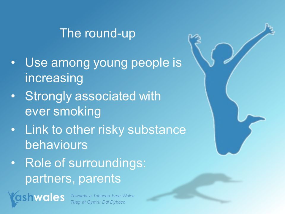 The round-up Use among young people is increasing Strongly associated with ever smoking Link to other risky substance behaviours Role of surroundings: partners, parents Towards a Tobacco Free Wales Tuag at Gymru Ddi Dybaco