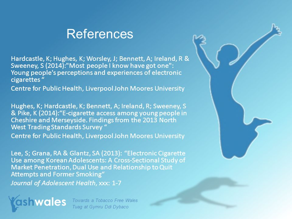 References Hardcastle, K; Hughes, K; Worsley, J; Bennett, A; Ireland, R & Sweeney, S (2014): Most people I know have got one : Young people s perceptions and experiences of electronic cigarettes Centre for Public Health, Liverpool John Moores University Hughes, K; Hardcastle, K; Bennett, A; Ireland, R; Sweeney, S & Pike, K (2014): E-cigarette access among young people in Cheshire and Merseyside.