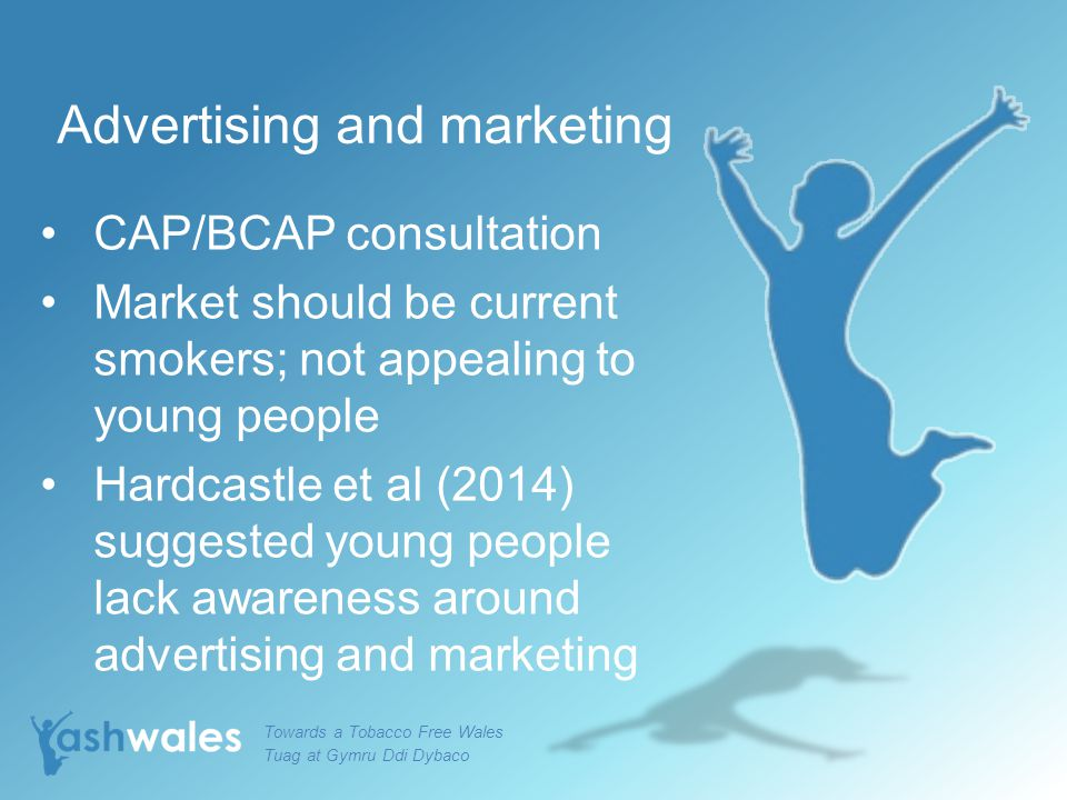 Advertising and marketing CAP/BCAP consultation Market should be current smokers; not appealing to young people Hardcastle et al (2014) suggested young people lack awareness around advertising and marketing Towards a Tobacco Free Wales Tuag at Gymru Ddi Dybaco