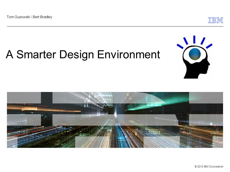 © 2013 IBM Corporation A Smarter Design Environment Tom Guzowski / Bert Bradley