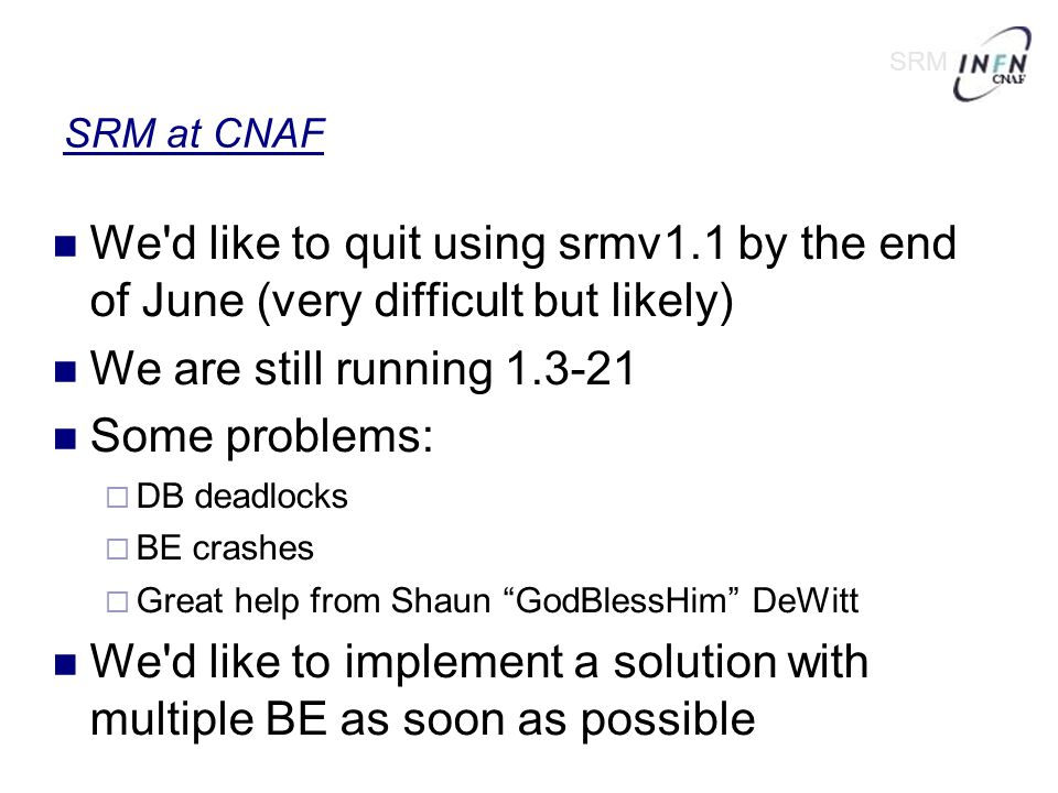 SRM at CNAF We d like to quit using srmv1.1 by the end of June (very difficult but likely)‏ We are still running 1.3-21 Some problems:  DB deadlocks  BE crashes  Great help from Shaun GodBlessHim DeWitt We d like to implement a solution with multiple BE as soon as possible SRM