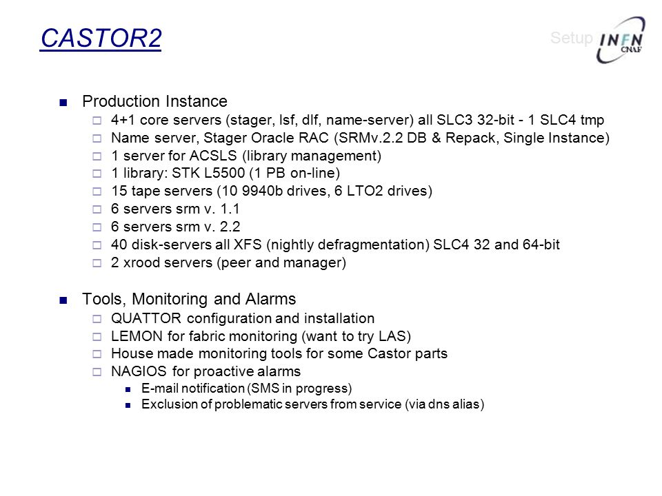 CASTOR2 Production Instance  4+1 core servers (stager, lsf, dlf, name-server) all SLC3‏ 32-bit - 1 SLC4 tmp  Name server, Stager Oracle RAC (SRMv.2.2 DB & Repack, Single Instance)  1 server for ACSLS (library management)‏  1 library: STK L5500 (1 PB on-line)‏  15 tape servers (10 9940b drives, 6 LTO2 drives)‏  6 servers srm v.
