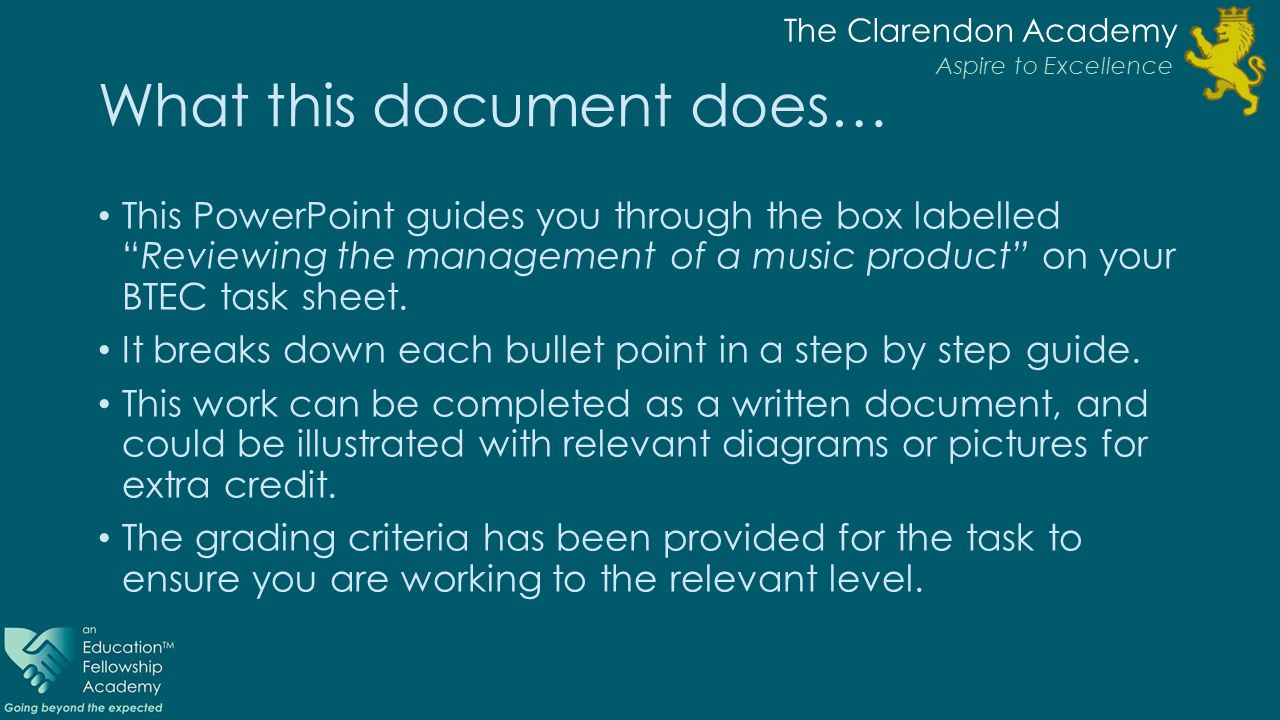 The Clarendon Academy Aspire to Excellence What this document does… This PowerPoint guides you through the box labelled Reviewing the management of a music product on your BTEC task sheet.