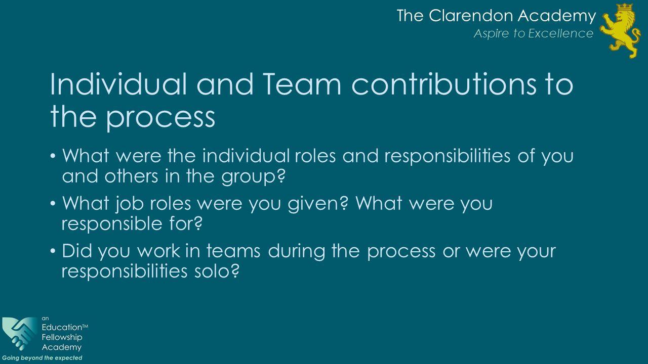 The Clarendon Academy Aspire to Excellence Individual and Team contributions to the process What were the individual roles and responsibilities of you and others in the group.