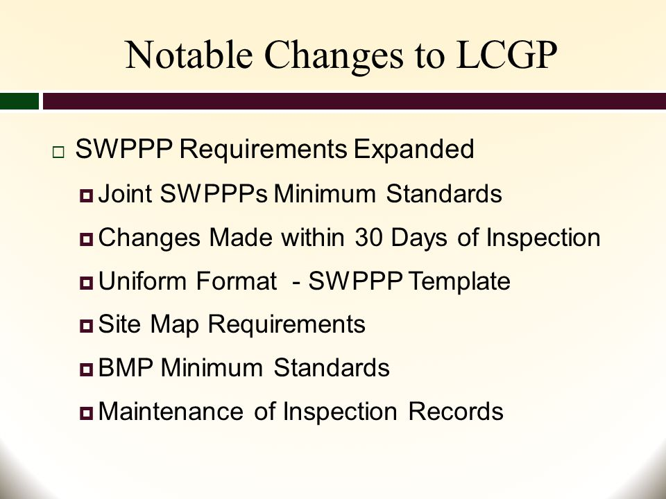 Notable Changes to LCGP  SWPPP Requirements Expanded  Joint SWPPPs Minimum Standards  Changes Made within 30 Days of Inspection  Uniform Format - SWPPP Template  Site Map Requirements  BMP Minimum Standards  Maintenance of Inspection Records