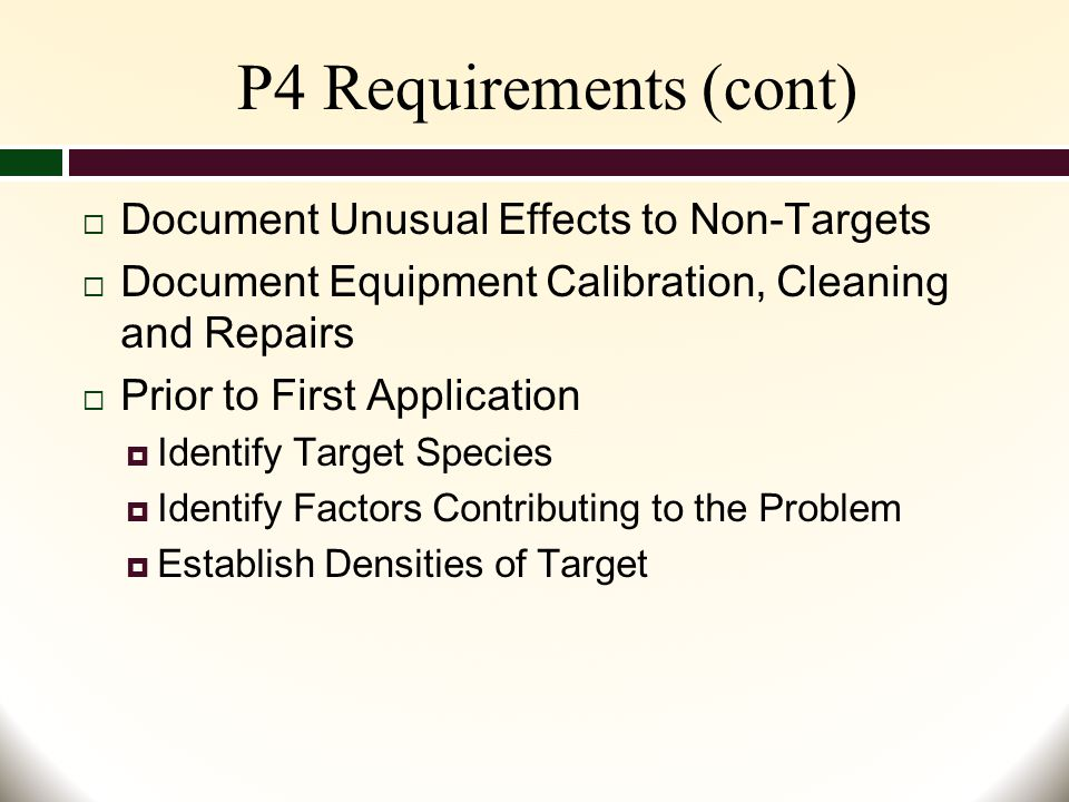 P4 Requirements (cont)  Document Unusual Effects to Non-Targets  Document Equipment Calibration, Cleaning and Repairs  Prior to First Application  Identify Target Species  Identify Factors Contributing to the Problem  Establish Densities of Target
