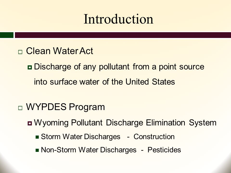 Introduction  Clean Water Act  Discharge of any pollutant from a point source into surface water of the United States  WYPDES Program  Wyoming Pollutant Discharge Elimination System Storm Water Discharges - Construction Non-Storm Water Discharges - Pesticides