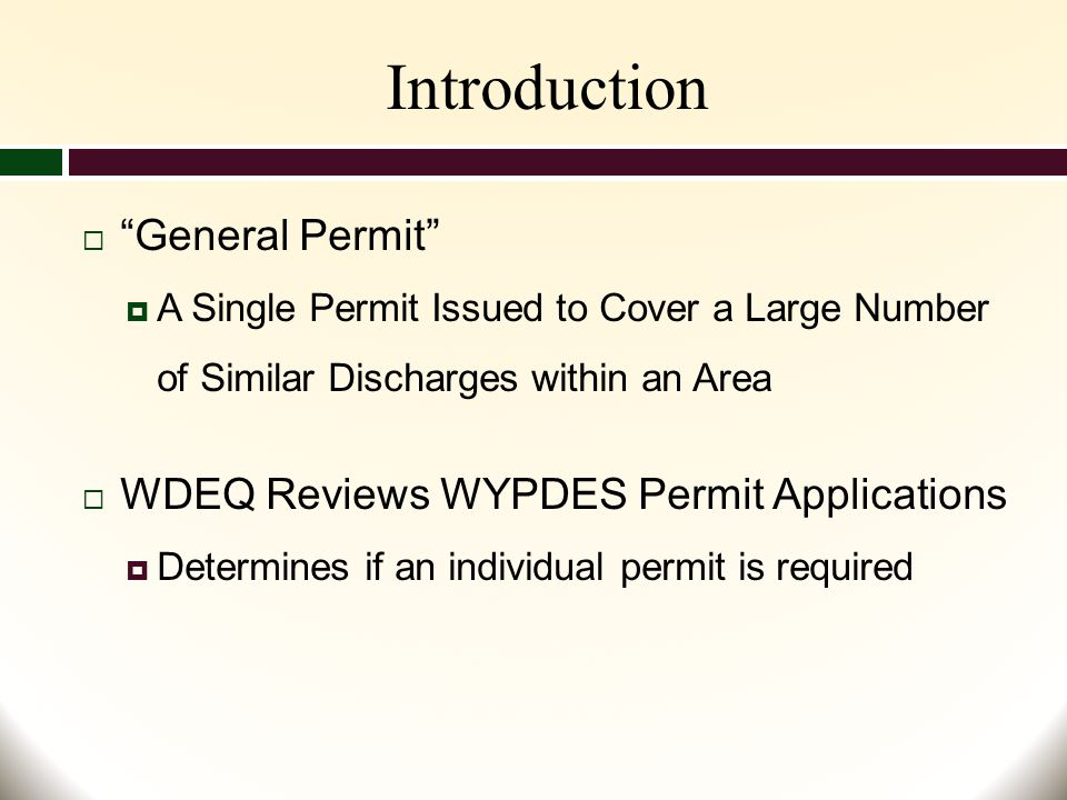Introduction  General Permit  A Single Permit Issued to Cover a Large Number of Similar Discharges within an Area  WDEQ Reviews WYPDES Permit Applications  Determines if an individual permit is required