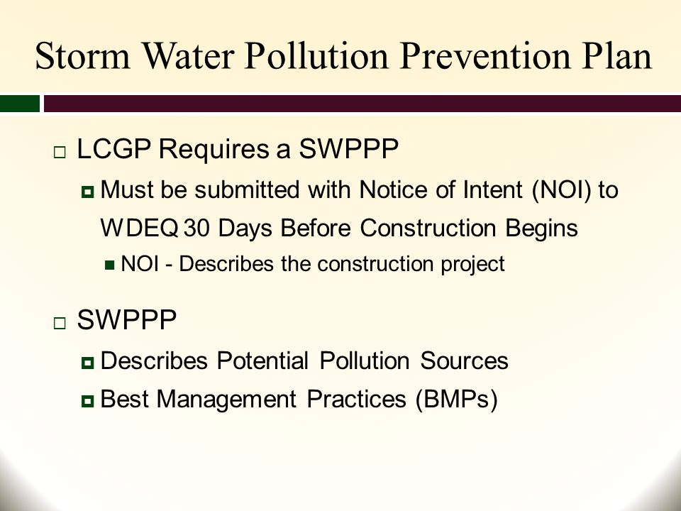 Storm Water Pollution Prevention Plan  LCGP Requires a SWPPP  Must be submitted with Notice of Intent (NOI) to WDEQ 30 Days Before Construction Begins NOI - Describes the construction project  SWPPP  Describes Potential Pollution Sources  Best Management Practices (BMPs)