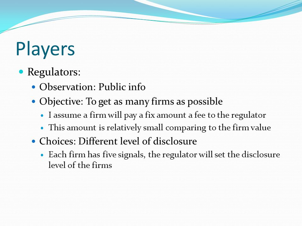 Players Regulators: Observation: Public info Objective: To get as many firms as possible I assume a firm will pay a fix amount a fee to the regulator This amount is relatively small comparing to the firm value Choices: Different level of disclosure Each firm has five signals, the regulator will set the disclosure level of the firms