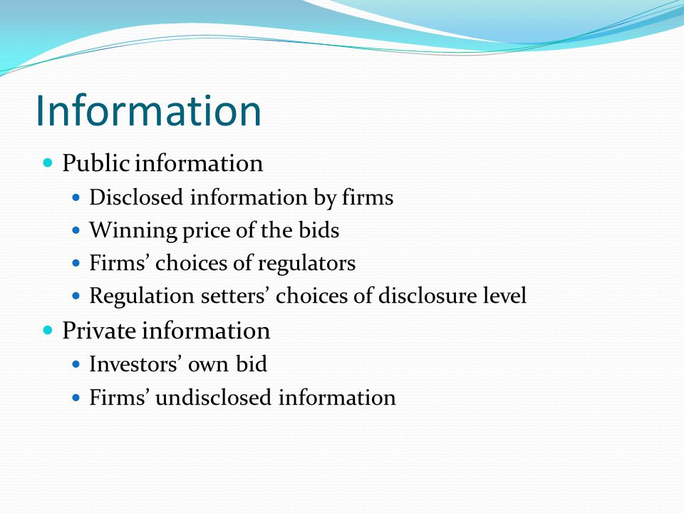 Information Public information Disclosed information by firms Winning price of the bids Firms' choices of regulators Regulation setters' choices of disclosure level Private information Investors' own bid Firms' undisclosed information