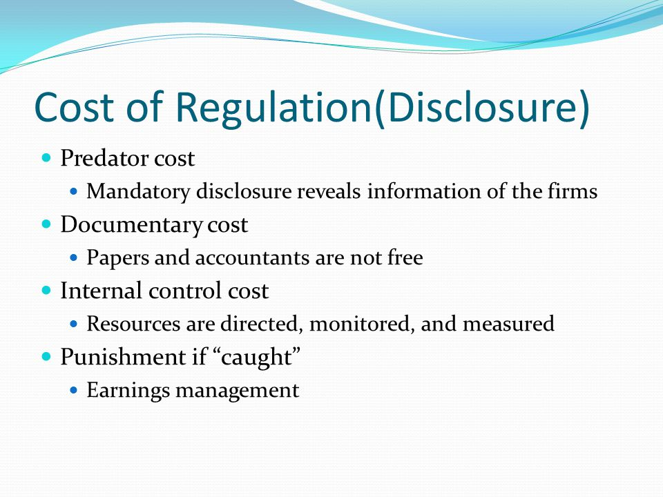 Cost of Regulation(Disclosure) Predator cost Mandatory disclosure reveals information of the firms Documentary cost Papers and accountants are not free Internal control cost Resources are directed, monitored, and measured Punishment if caught Earnings management
