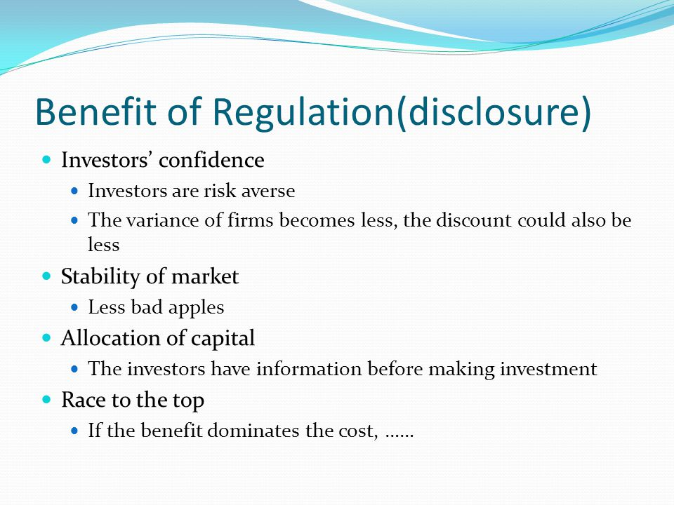 Benefit of Regulation(disclosure) Investors' confidence Investors are risk averse The variance of firms becomes less, the discount could also be less Stability of market Less bad apples Allocation of capital The investors have information before making investment Race to the top If the benefit dominates the cost, ……