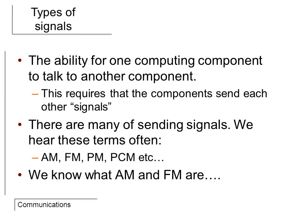 Communications Types of signals The ability for one computing component to talk to another component.
