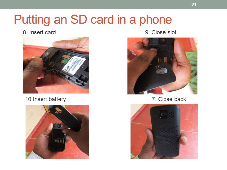 Putting an SD card in a phone 21 8. Insert card 9. Close slot 10 Insert battery7. Close back